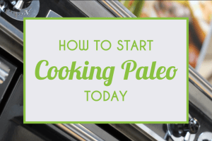 How To Start Cooking Paleo Today
