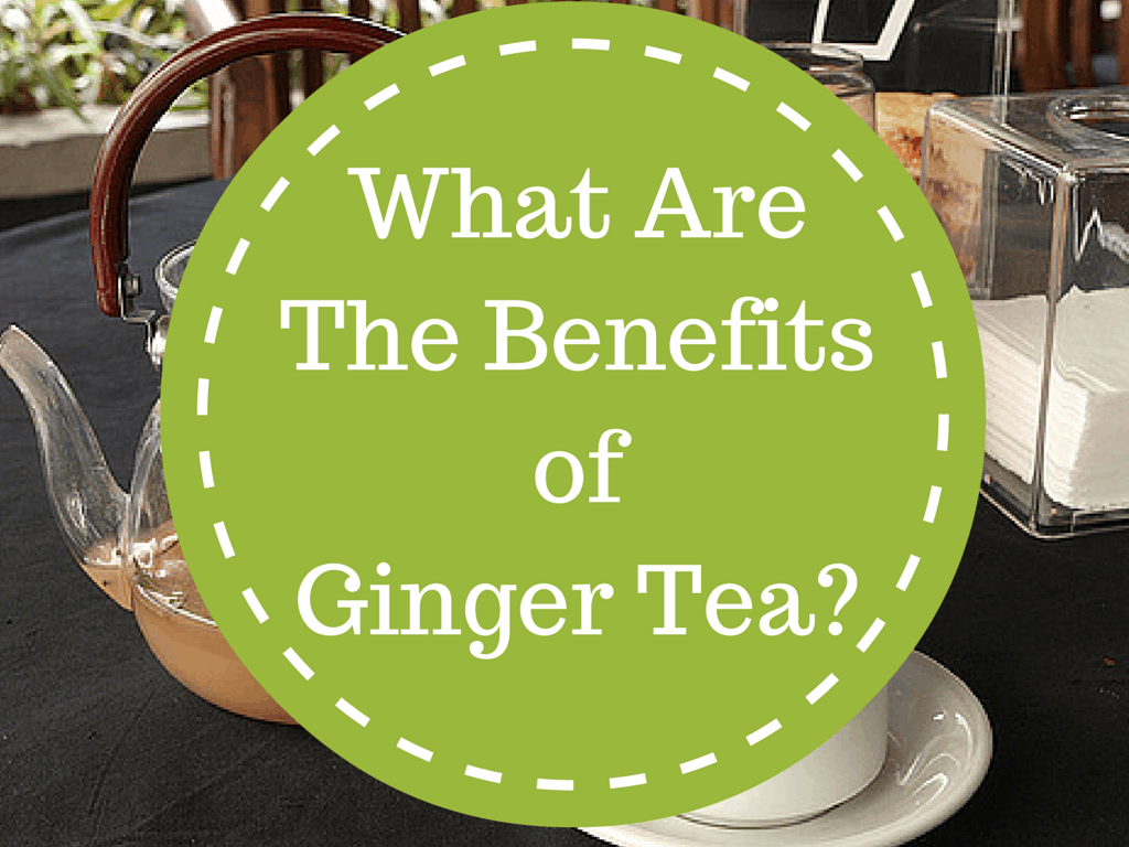 What Are The Benefits of Ginger Tea